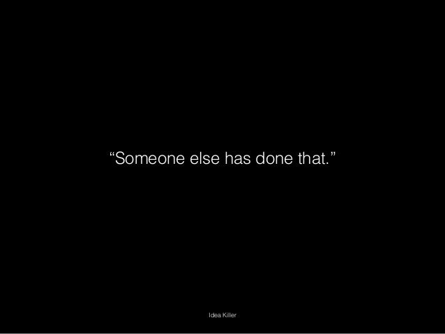 """""""Someone else has done that."""" Idea Killer"""