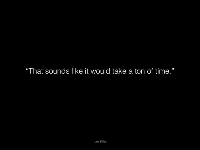 """""""That sounds like it would take a ton of time."""" Idea Killer"""