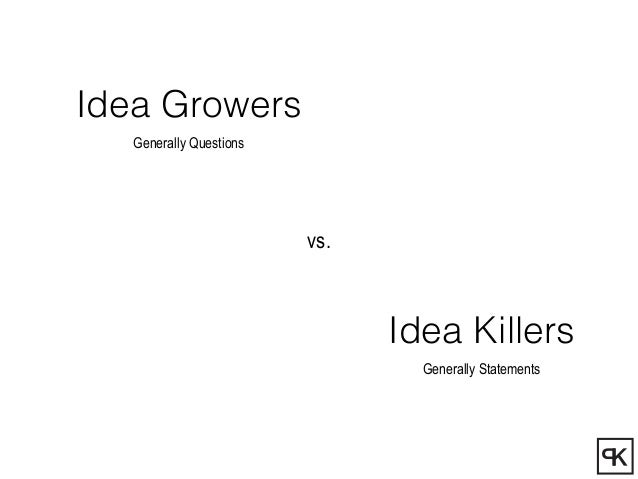 Idea Growers Generally Questions Idea Killers Generally Statements vs.