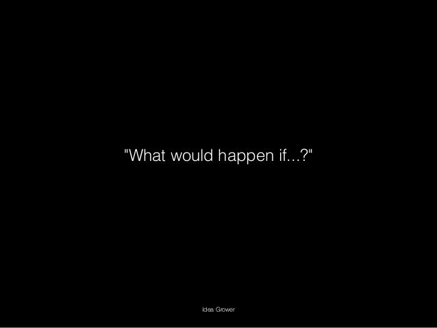 """""""What would happen if...?"""" Idea Grower"""