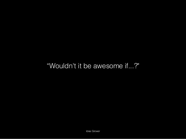 """""""Wouldn't it be awesome if...?"""" Idea Grower"""