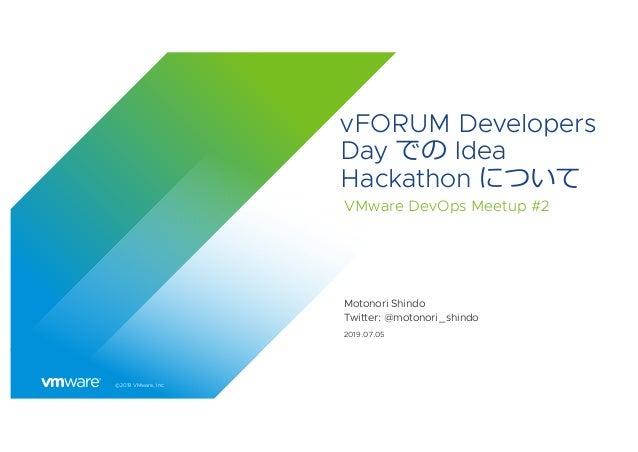 ©2019 VMware, Inc. vFORUM Developers Day での Idea Hackathon について VMware DevOps Meetup #2 Motonori Shindo Twitter: @motonori...