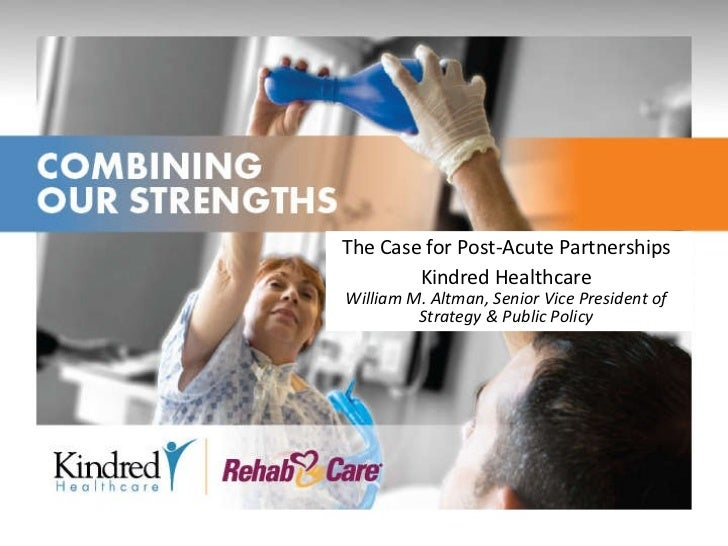 The Case for Post-Acute Partnerships Kindred Healthcare William M. Altman, Senior Vice President of Strategy & Public Policy