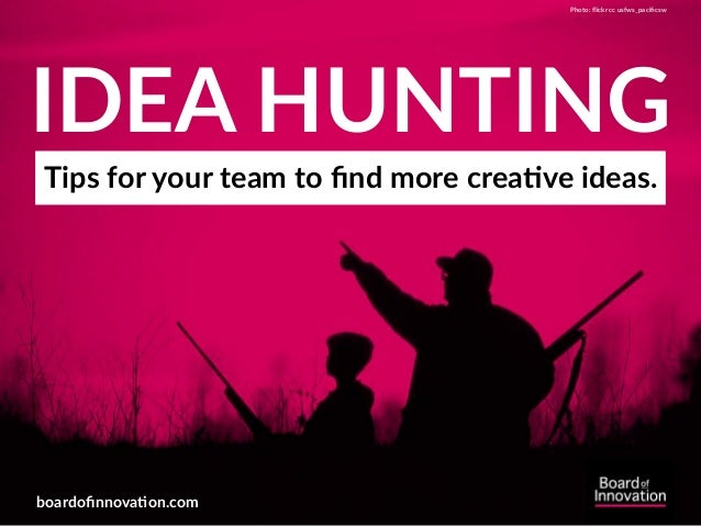 IDEA HUNTING Tips for your team to find more crea;ve ideas. boardofinnova;on.com Photo: flickr cc usfws_pacificsw