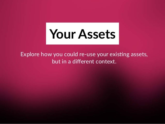 Your Assets Explore how you could re-use your exis8ng assets, but in a different context.