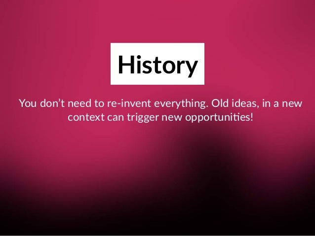 History You don't need to re-invent everything. Old ideas, in a new context can trigger new opportuni8es!
