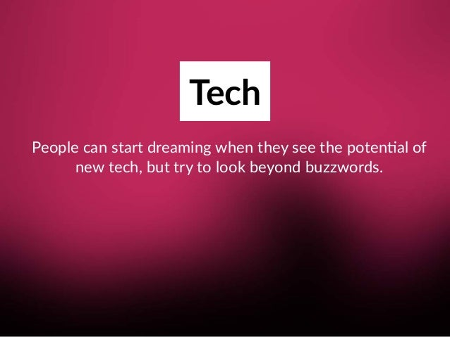 Tech People can start dreaming when they see the poten8al of new tech, but try to look beyond buzzwords.