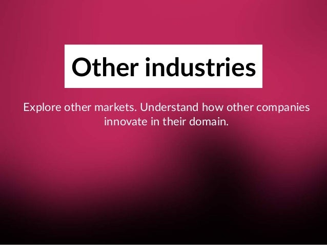 Other industries Explore other markets. Understand how other companies  innovate in their domain.