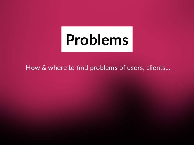 Problems How & where to find problems of users, clients,…