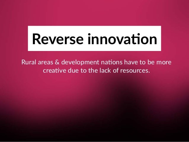 Reverse innova;on Rural areas & development na8ons have to be more crea8ve due to the lack of resources.