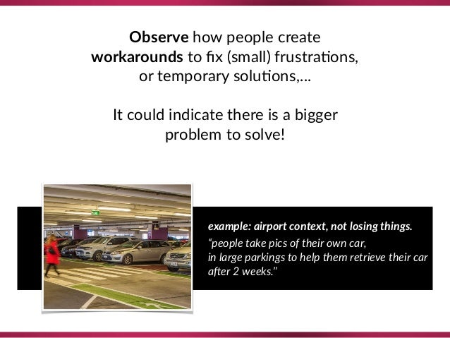Observe how people create  workarounds to fix (small) frustra8ons, or temporary solu8ons,…  It could indicate there is a ...