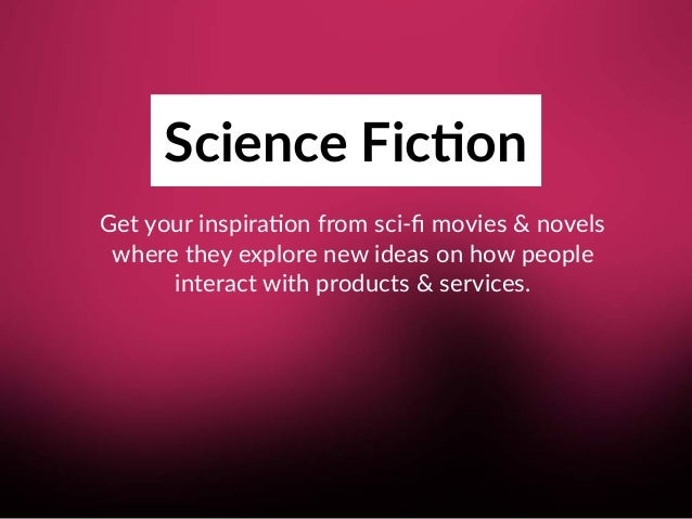 Science Fic;on Get your inspira8on from sci-fi movies & novels where they explore new ideas on how people interact with p...