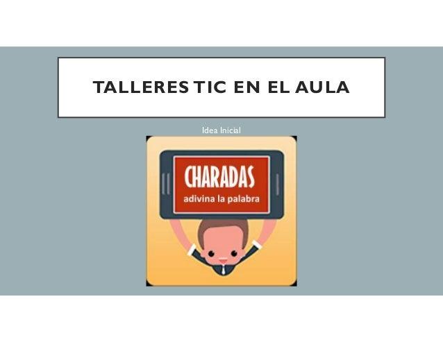 TALLERES TIC EN EL AULA Idea Inicial
