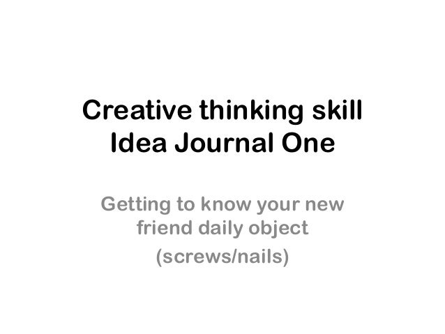 Creative thinking skillIdea Journal OneGetting to know your newfriend daily object(screws/nails)