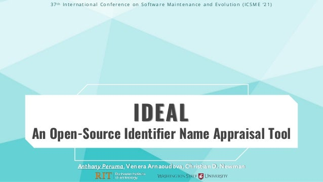 IDEAL An Open-Source Identifier Name Appraisal Tool Anthony Peruma, Venera Arnaoudova, Christian D. Newman 37th Internatio...