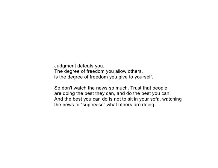 Judgment defeats you. The degree of freedom you allow others, is the degree of freedom you give to yourself.  So don't wat...