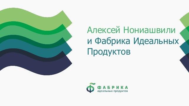 Алексей Нониашвили и Фабрика Идеальных Продуктов