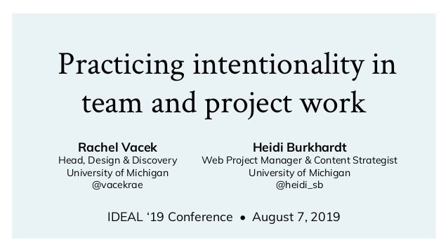 Practicing intentionality in team and project work IDEAL '19 Conference • August 7, 2019 Rachel Vacek Head, Design & Disco...