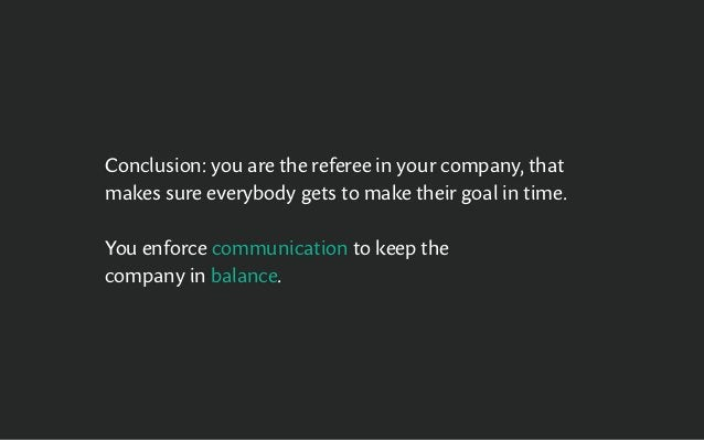 Conclusion: you are the referee in your company, that makes sure everybody gets to make their goal in time. You enforce co...