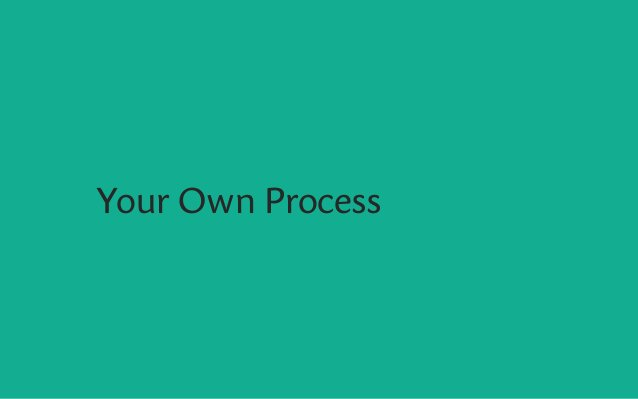 Your Own Process