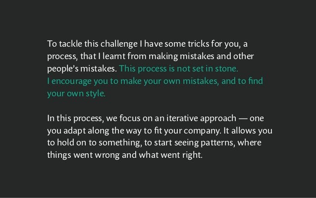 To tackle this challenge I have some tricks for you, a process, that I learnt from making mistakes and other people's mist...