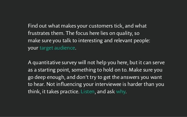 Find out what makes your customers tick, and what frustrates them. The focus here lies on quality, so make sure you talk t...
