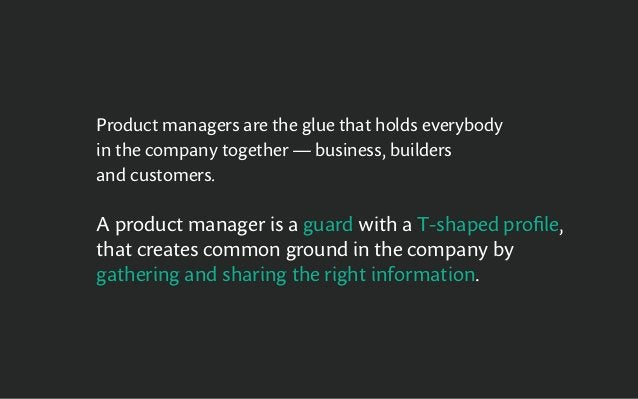 Product managers are the glue that holds everybody in the company together — business, builders and customers. A product m...