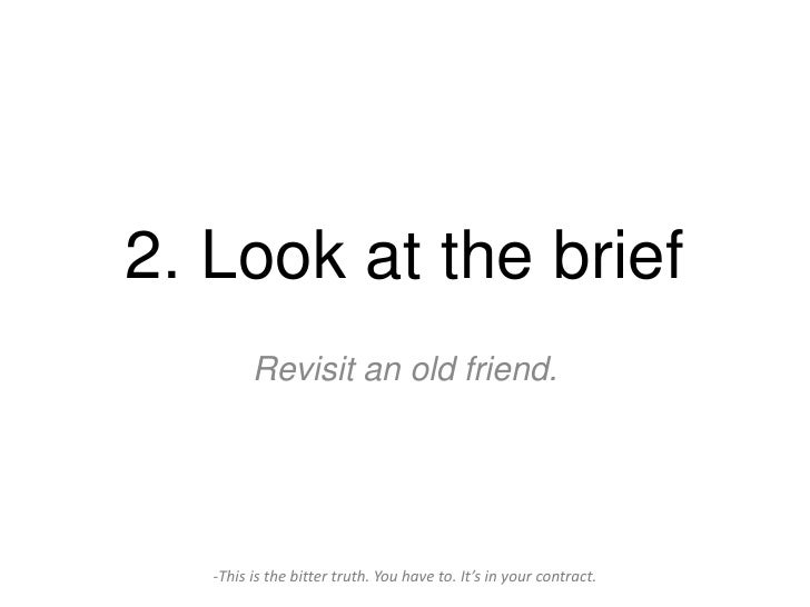 2. Look at the brief         Revisit an old friend.   -This is the bitter truth. You have to. It's in your contract.