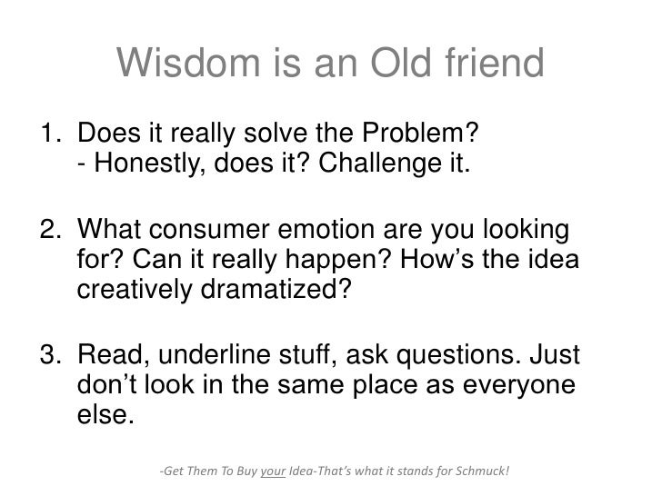 Wisdom is an Old friend1. Does it really solve the Problem?   - Honestly, does it? Challenge it.2. What consumer emotion a...