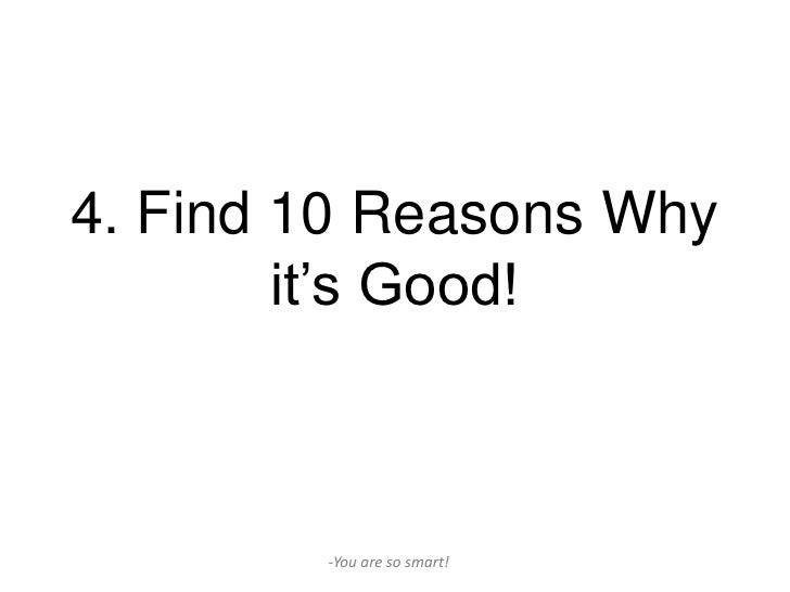 4. Find 10 Reasons Why        it's Good!        -You are so smart!