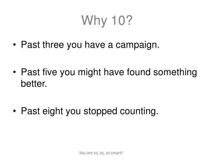 Why 10?• Past three you have a campaign.• Past five you might have found something  better.• Past eight you stopped counti...