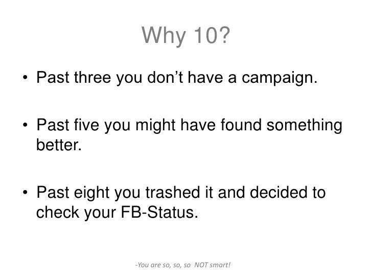 Why 10?• Past three you don't have a campaign.• Past five you might have found something  better.• Past eight you trashed ...