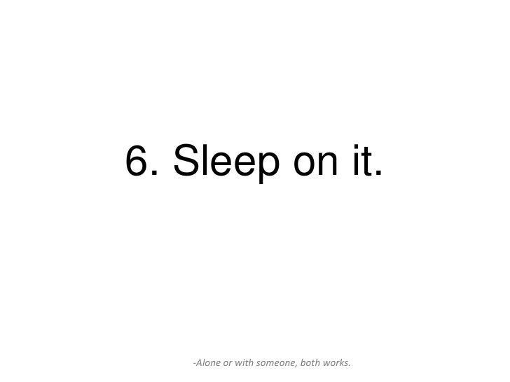 6. Sleep on it.   -Alone or with someone, both works.