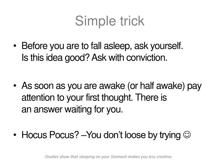 Simple trick• Before you are to fall asleep, ask yourself.  Is this idea good? Ask with conviction.• As soon as you are aw...