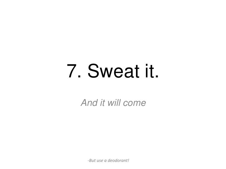 7. Sweat it. And it will come  -But use a deodorant!