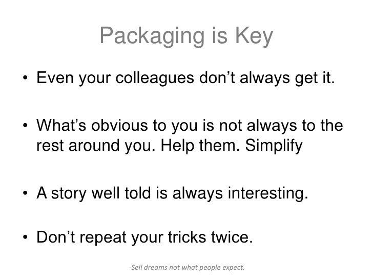 Packaging is Key• Even your colleagues don't always get it.• What's obvious to you is not always to the  rest around you. ...