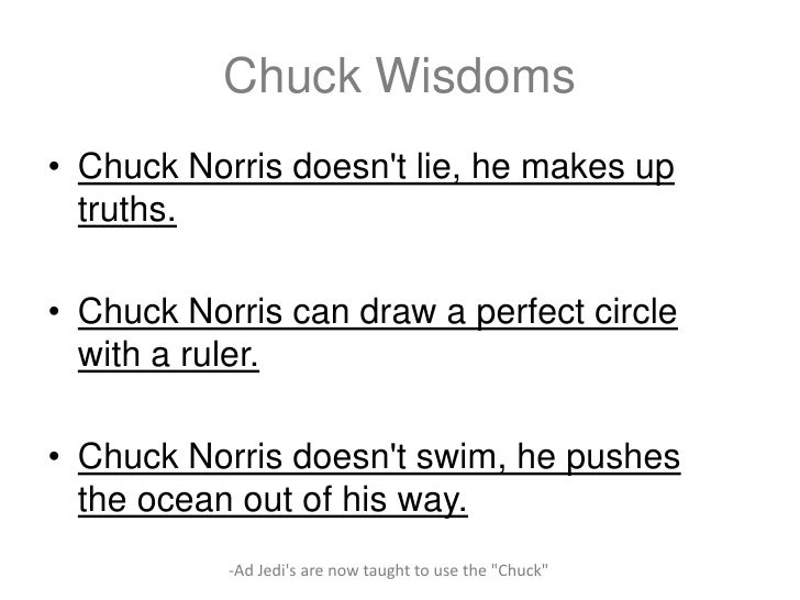 Chuck Wisdoms• Chuck Norris doesnt lie, he makes up  truths.• Chuck Norris can draw a perfect circle  with a ruler.• Chuck...