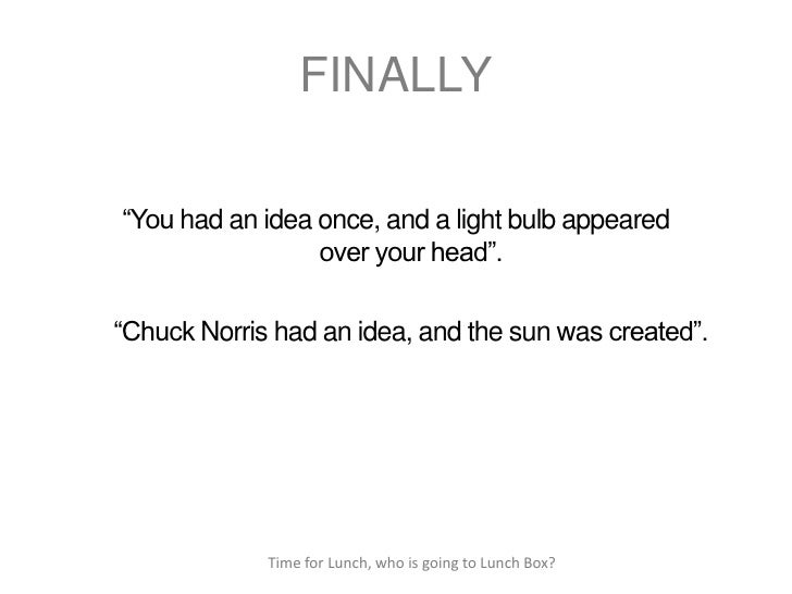 """FINALLY""""You had an idea once, and a light bulb appeared                 over your head"""".""""Chuck Norris had an idea, and the..."""