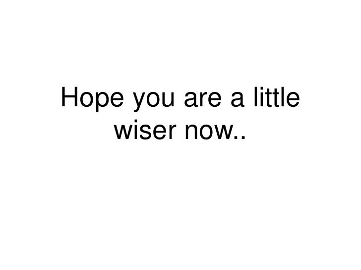 Hope you are a little   wiser now..