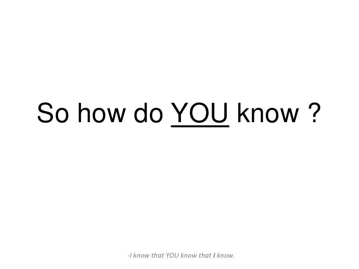 So how do YOU know ?      -I know that YOU know that I know.