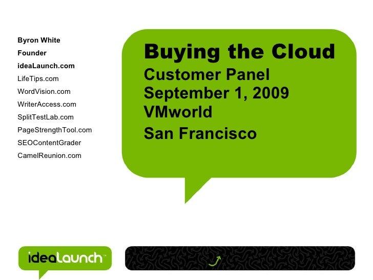 Buying the Cloud Customer Panel  September 1, 2009 VMworld San Francisco   <ul><ul><li>Byron White </li></ul></ul><ul><ul>...