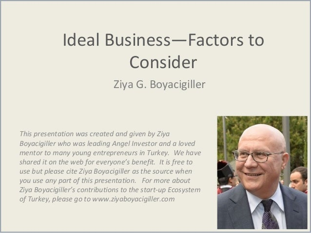 Ideal Business—Factors to Consider Ziya G. Boyacigiller This presentation was created and given by Ziya Boyacigiller who w...