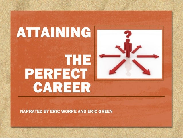ATTAINING THE PERFECT CAREER NARRATED BY ERIC WORRE AND ERIC GREEN