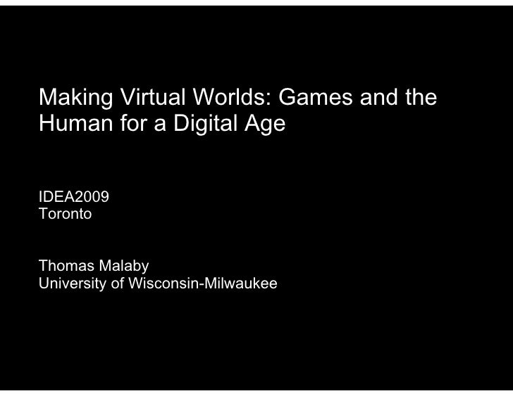 Making Virtual Worlds: Games and the Human for a Digital Age   IDEA2009 Toronto   Thomas Malaby University of Wisconsin-Mi...