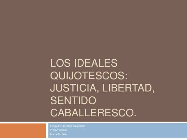 LOS IDEALES QUIJOTESCOS: JUSTICIA, LIBERTAD, SENTIDO CABALLERESCO. Lengua y Literatura Castellana 2º Bachillerato María Pi...