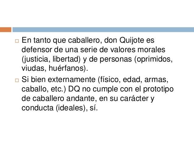  En tanto que caballero, don Quijote es defensor de una serie de valores morales (justicia, libertad) y de personas (opri...