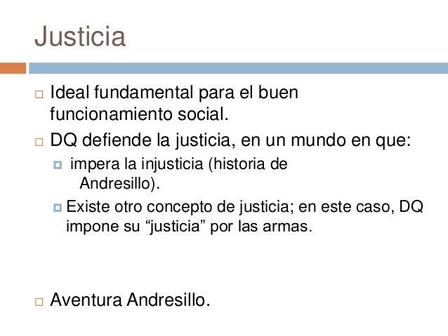 Justicia  Ideal fundamental para el buen funcionamiento social.  DQ defiende la justicia, en un mundo en que:  impera l...