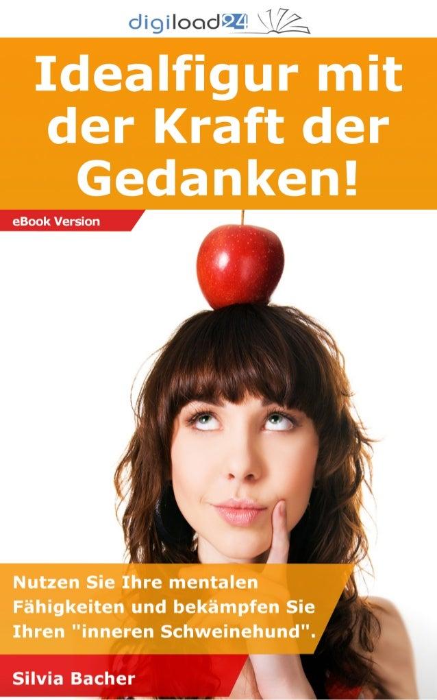 Copyright © 2013 digiload24 Idealfigur mit der Kraft der Gedanken! | Silvia Bacher | Seite 1 Einleitung Wissenswertes zur ...