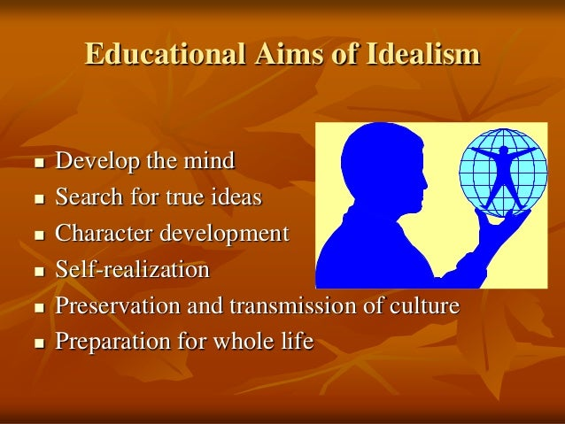 idealism in education This entry discusses philosophical idealism as a movement chiefly in the eighteenth and nineteenth centuries, although anticipated by certain aspects of.