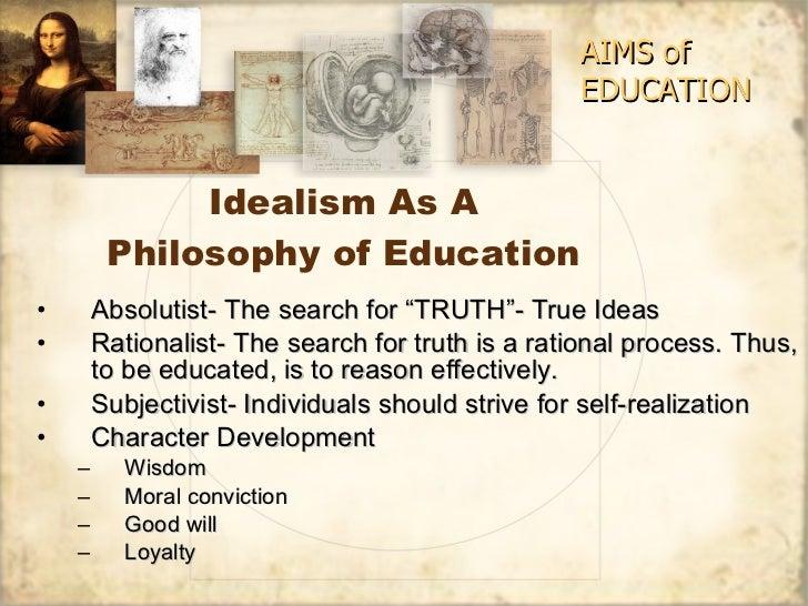 "Idealism As A Philosophy of Education <ul><li>Absolutist- The search for ""TRUTH""- True Ideas </li></ul><ul><li>Rationalist..."